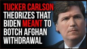 Tucker Carlson Theorizes Biden May Have BOTCHED Afghanistan Withdrawal ON PURPOSE