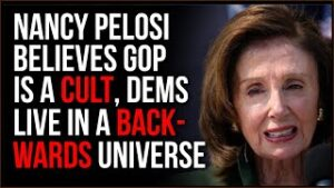 Nancy Pelosi Believes The GOP Is A Cult, Leftists Live In An Upside-Down Fake Reality