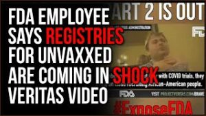 New Veritas Video EXPOSES FDA Employee Saying Registration Lists For Unvaxxed Are Coming